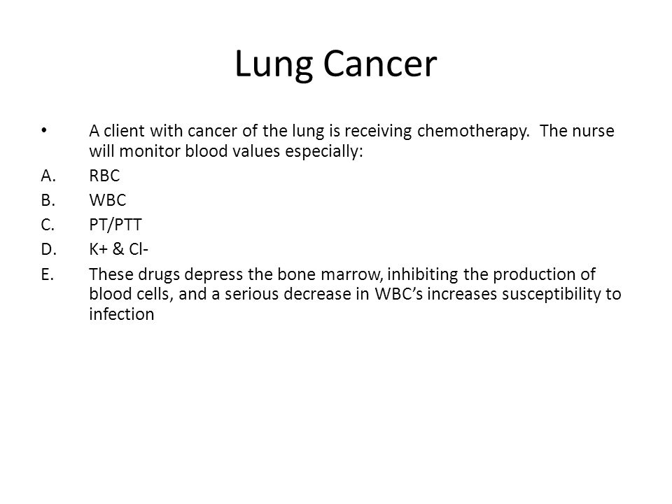 Lung Cancer A client with cancer of the lung is receiving chemotherapy. The nurse will monitor blood values especially: