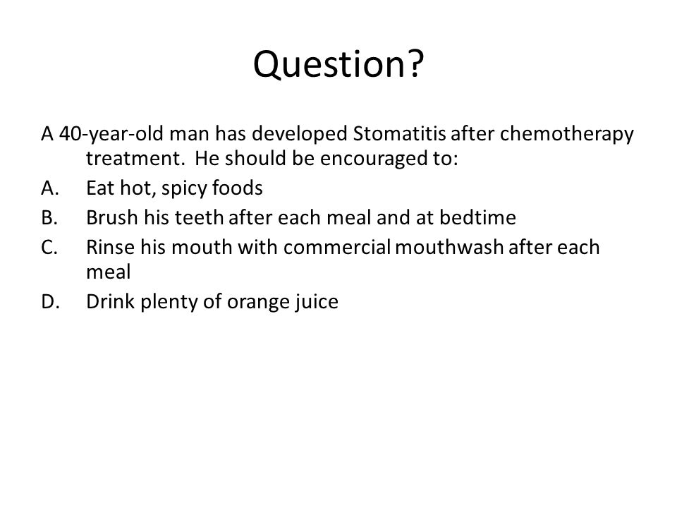 Question A 40-year-old man has developed Stomatitis after chemotherapy treatment. He should be encouraged to: