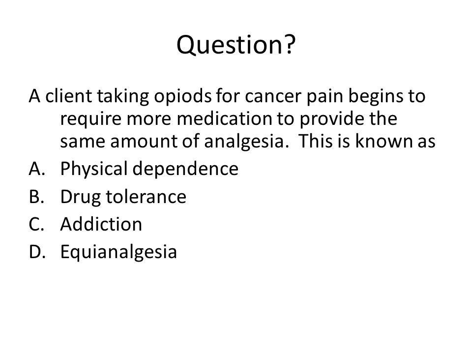 Question A client taking opiods for cancer pain begins to require more medication to provide the same amount of analgesia. This is known as.