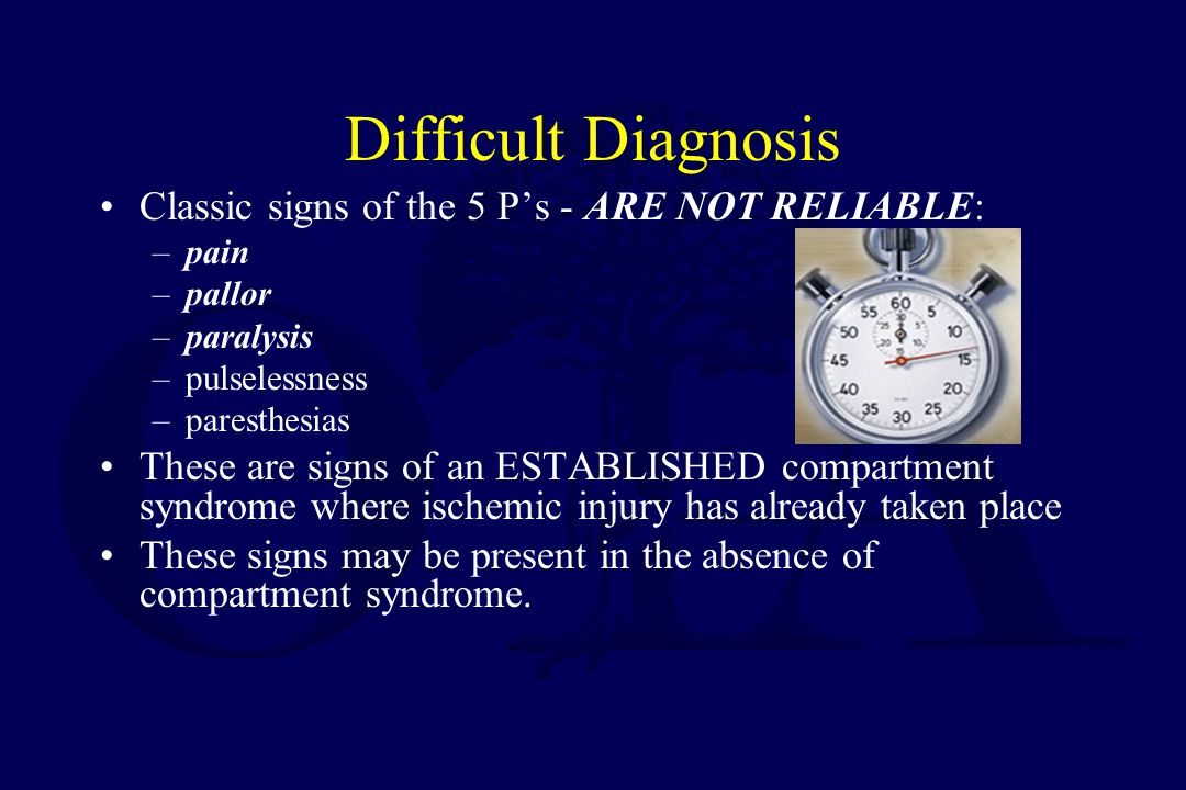 Difficult Diagnosis Classic signs of the 5 P's - ARE NOT RELIABLE: