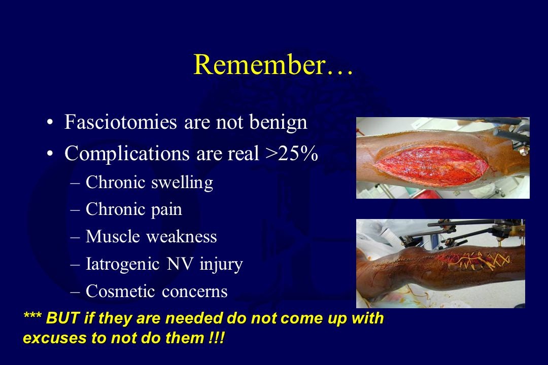 Remember… Fasciotomies are not benign Complications are real >25%