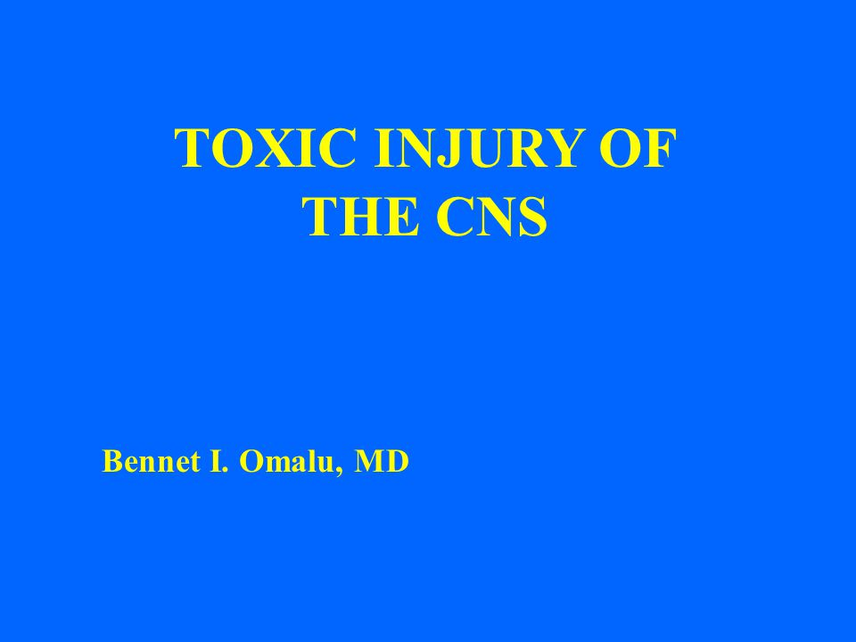 TOXIC INJURY OF THE CNS Bennet I. Omalu, MD 1