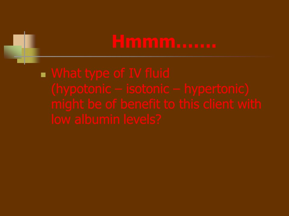 Hmmm……. What type of IV fluid (hypotonic – isotonic – hypertonic) might be of benefit to this client with low albumin levels