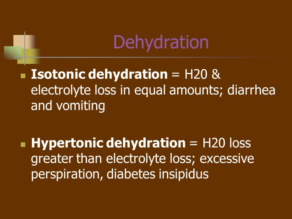 Dehydration Isotonic dehydration = H20 & electrolyte loss in equal amounts; diarrhea and vomiting.