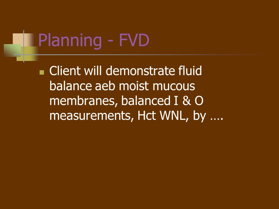Planning - FVD Client will demonstrate fluid balance aeb moist mucous membranes, balanced I & O measurements, Hct WNL, by ….