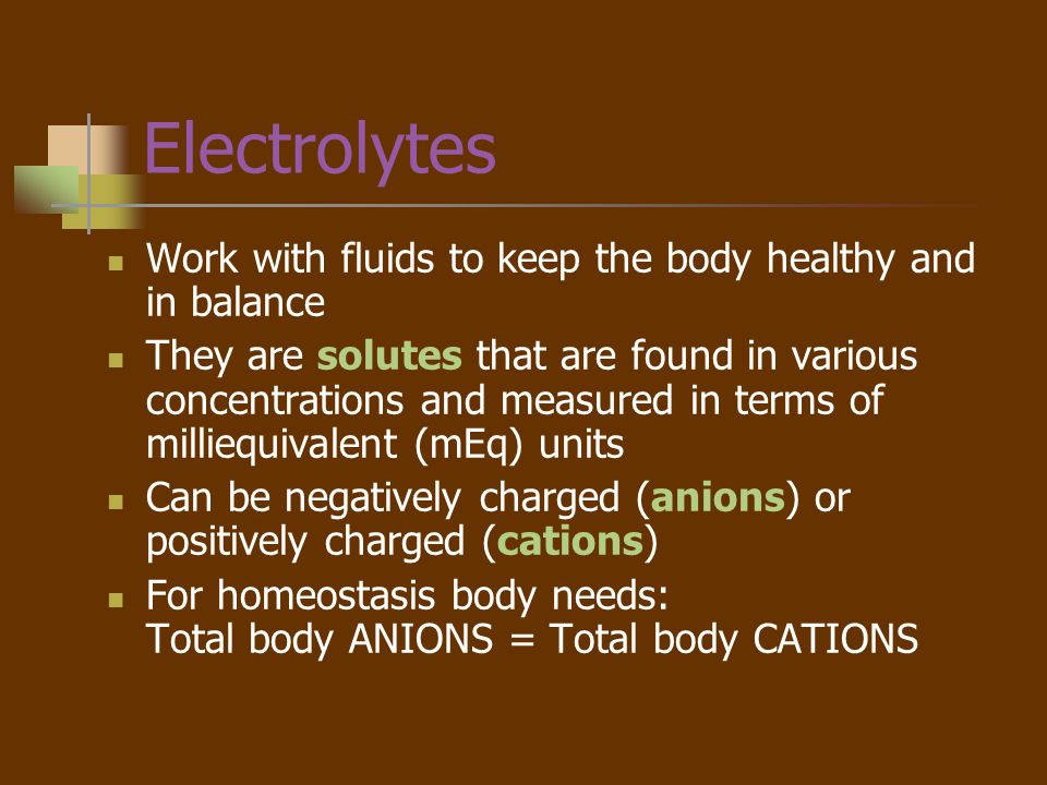Electrolytes Work with fluids to keep the body healthy and in balance