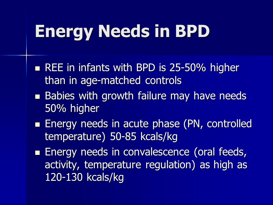 Energy Needs in BPD REE in infants with BPD is 25-50% higher than in age-matched controls. Babies with growth failure may have needs 50% higher.