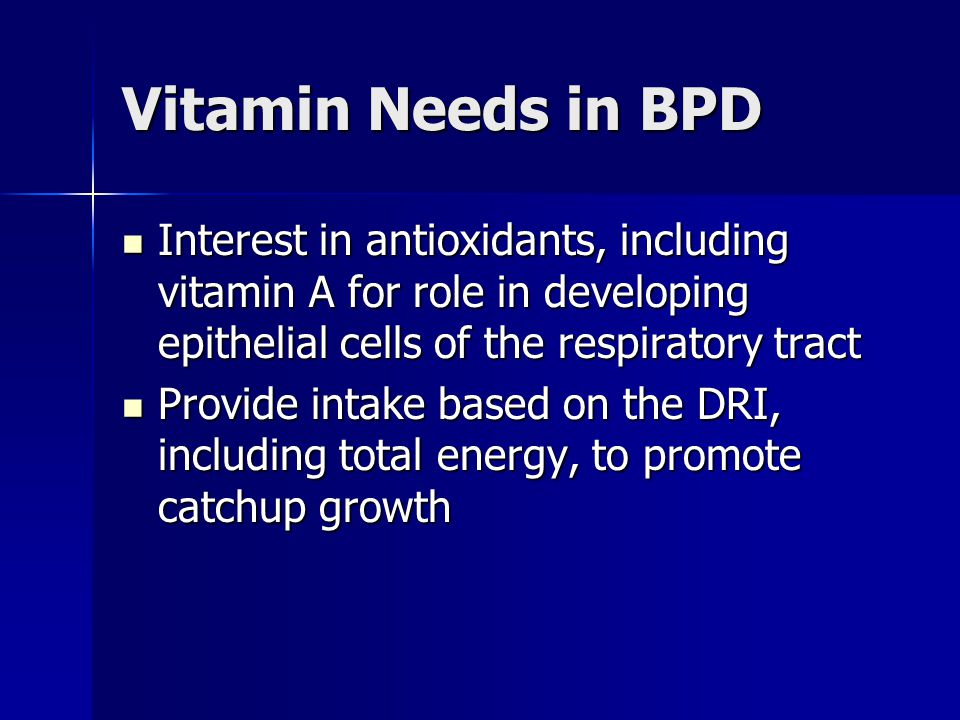 Vitamin Needs in BPD Interest in antioxidants, including vitamin A for role in developing epithelial cells of the respiratory tract.