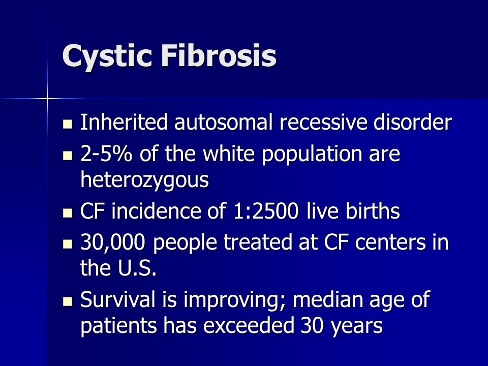Cystic Fibrosis Inherited autosomal recessive disorder