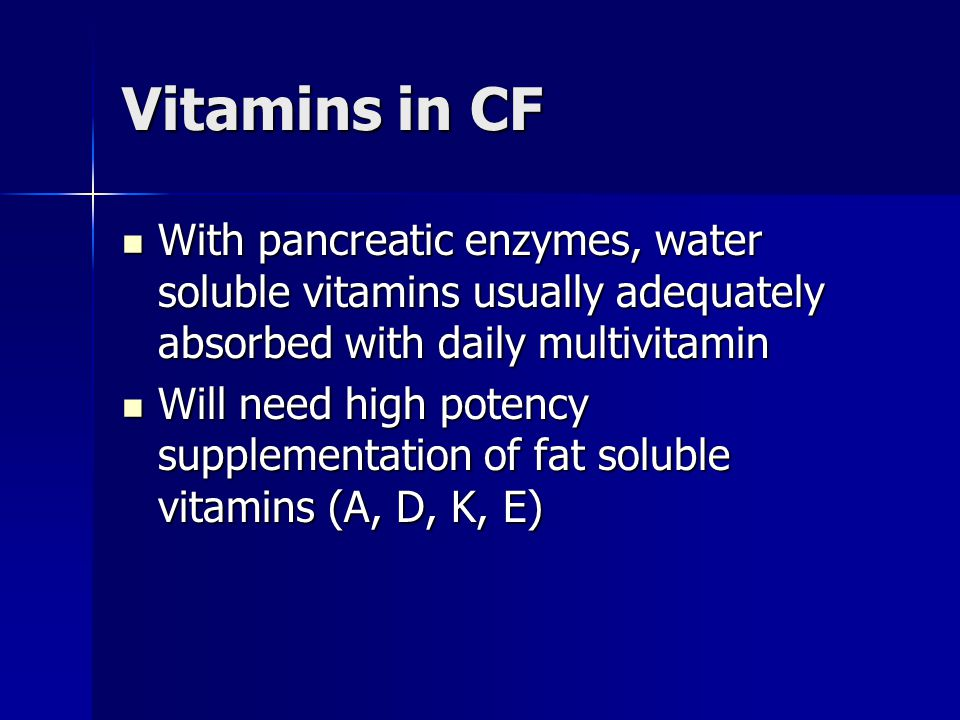 Vitamins in CF With pancreatic enzymes, water soluble vitamins usually adequately absorbed with daily multivitamin.