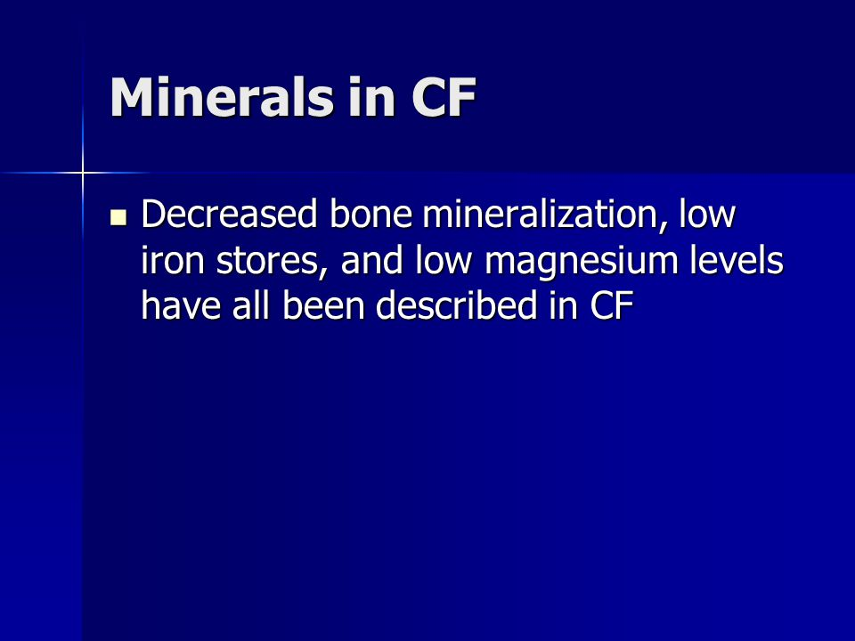 Minerals in CF Decreased bone mineralization, low iron stores, and low magnesium levels have all been described in CF.