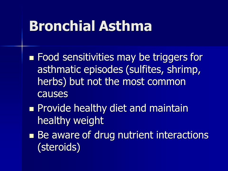Bronchial Asthma Food sensitivities may be triggers for asthmatic episodes (sulfites, shrimp, herbs) but not the most common causes.