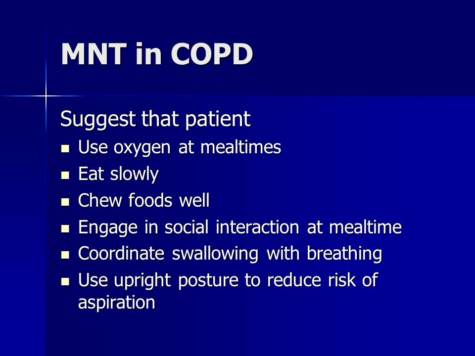 MNT in COPD Suggest that patient Use oxygen at mealtimes Eat slowly