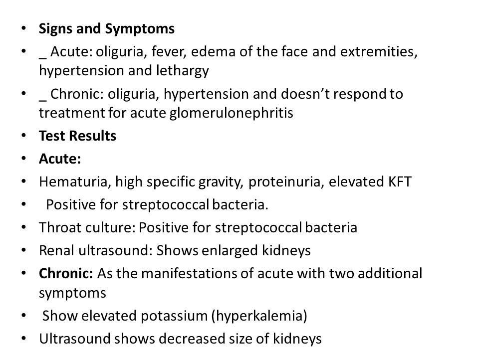 Signs and Symptoms _ Acute: oliguria, fever, edema of the face and extremities, hypertension and lethargy.