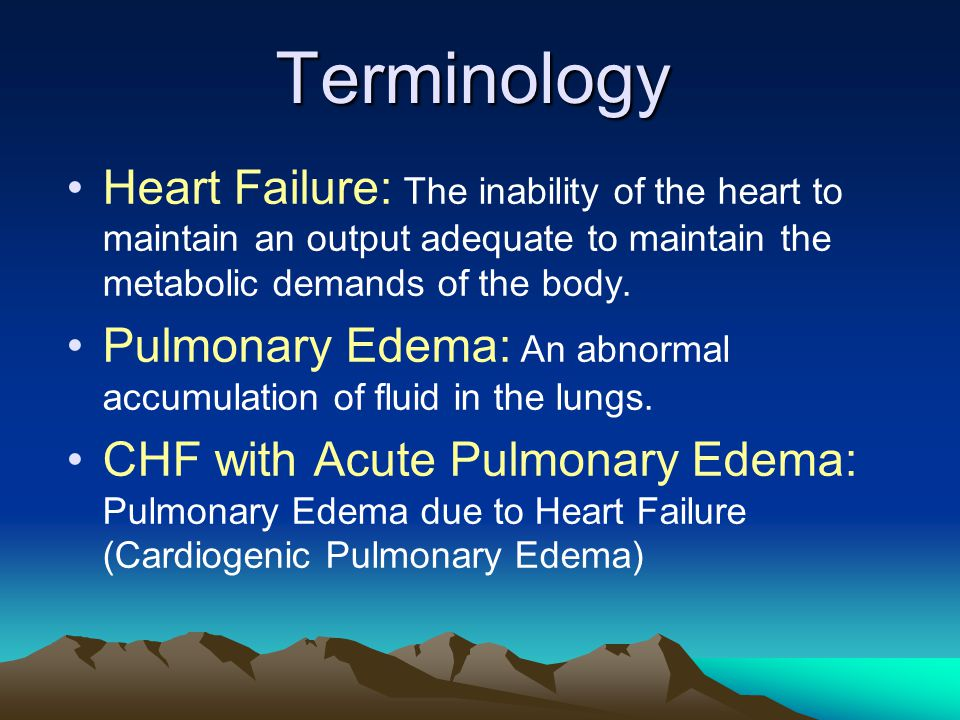 Terminology Heart Failure: The inability of the heart to maintain an output adequate to maintain the metabolic demands of the body.