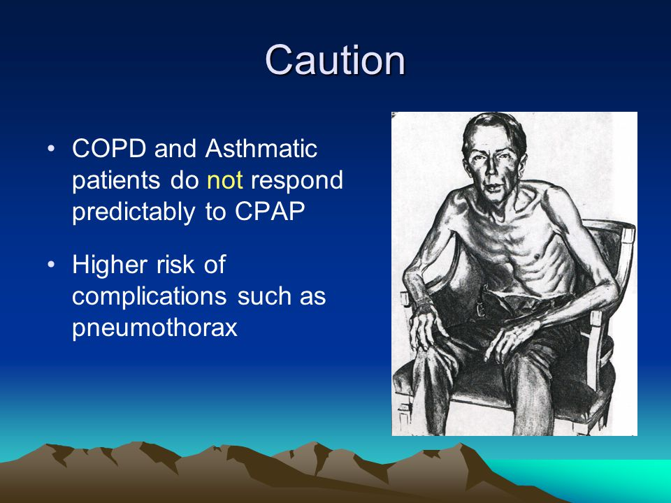 Caution COPD and Asthmatic patients do not respond predictably to CPAP