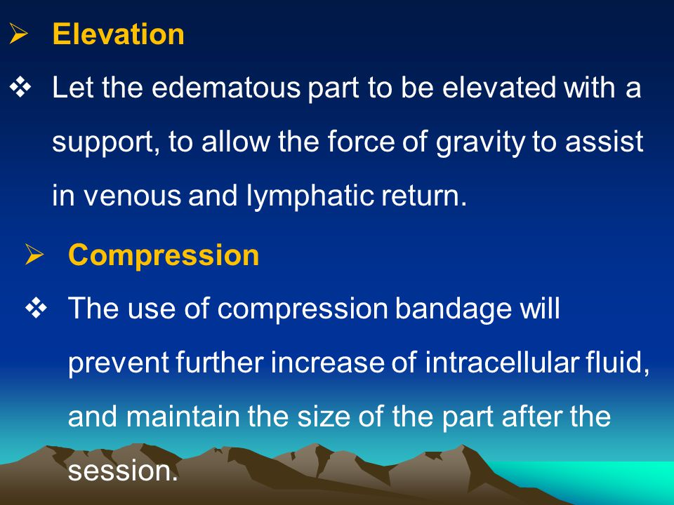 Elevation Let the edematous part to be elevated with a support, to allow the force of gravity to assist in venous and lymphatic return.