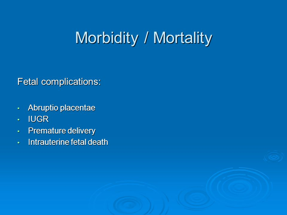 Morbidity / Mortality Fetal complications: Abruptio placentae IUGR