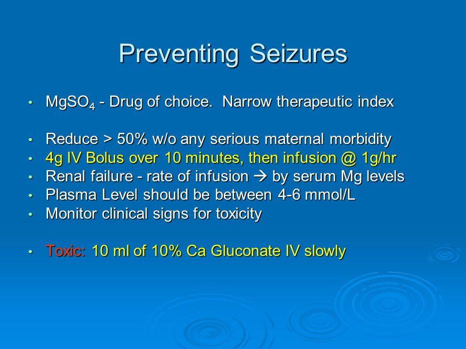 Preventing Seizures MgSO4 - Drug of choice. Narrow therapeutic index