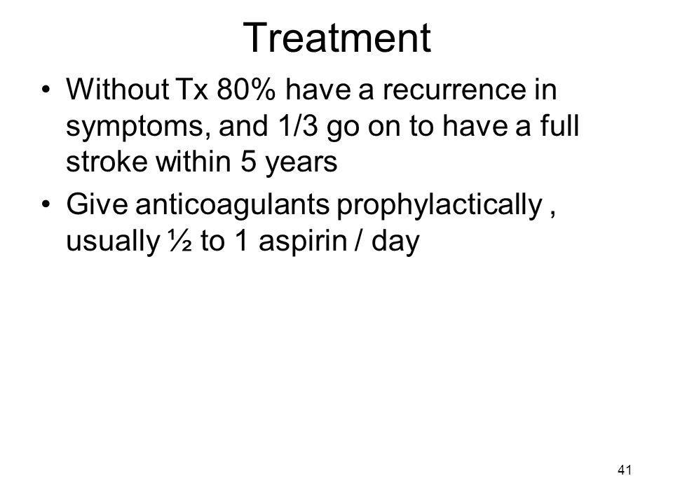 Treatment Without Tx 80% have a recurrence in symptoms, and 1/3 go on to have a full stroke within 5 years.