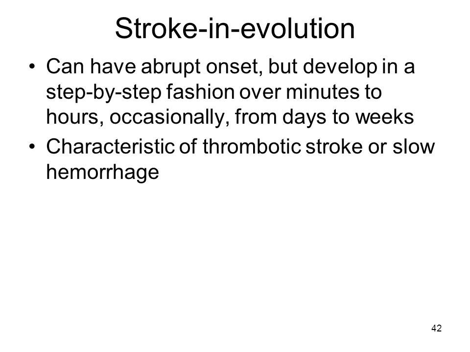 Stroke-in-evolution Can have abrupt onset, but develop in a step-by-step fashion over minutes to hours, occasionally, from days to weeks.