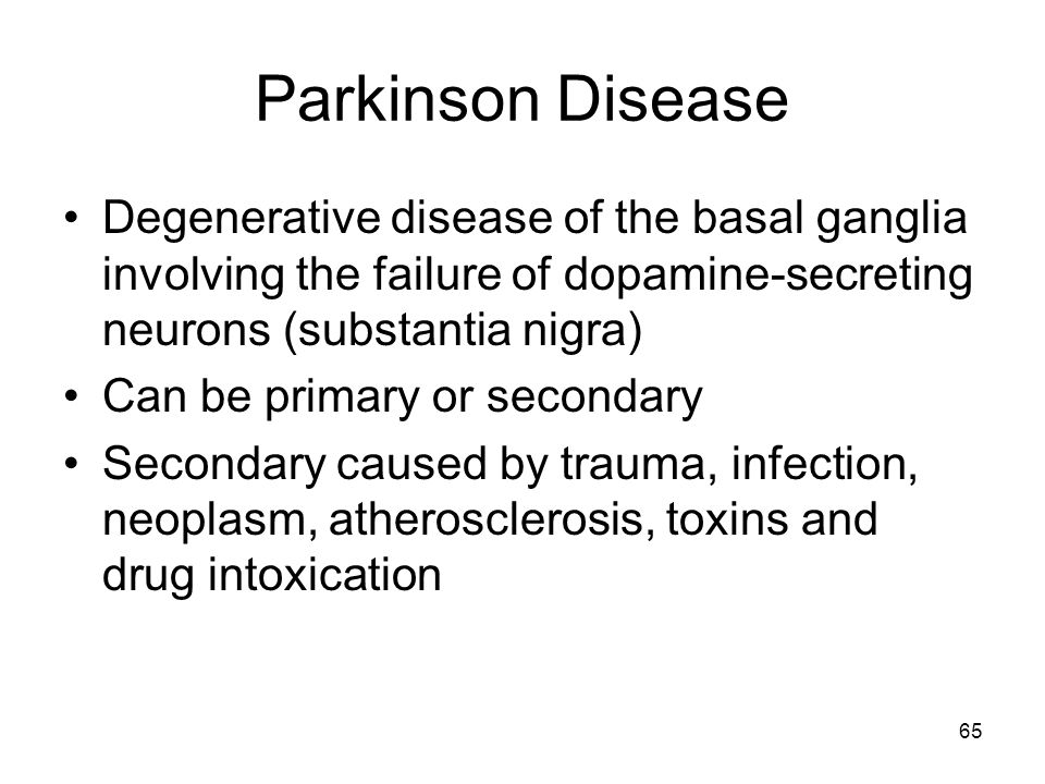Parkinson Disease Degenerative disease of the basal ganglia involving the failure of dopamine-secreting neurons (substantia nigra)