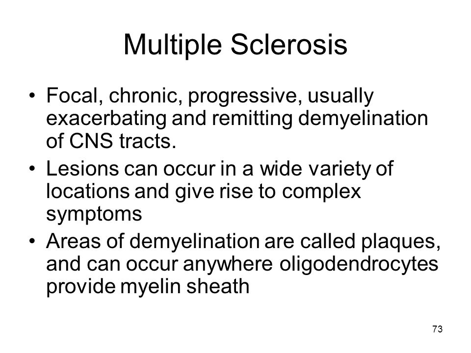 Multiple Sclerosis Focal, chronic, progressive, usually exacerbating and remitting demyelination of CNS tracts.