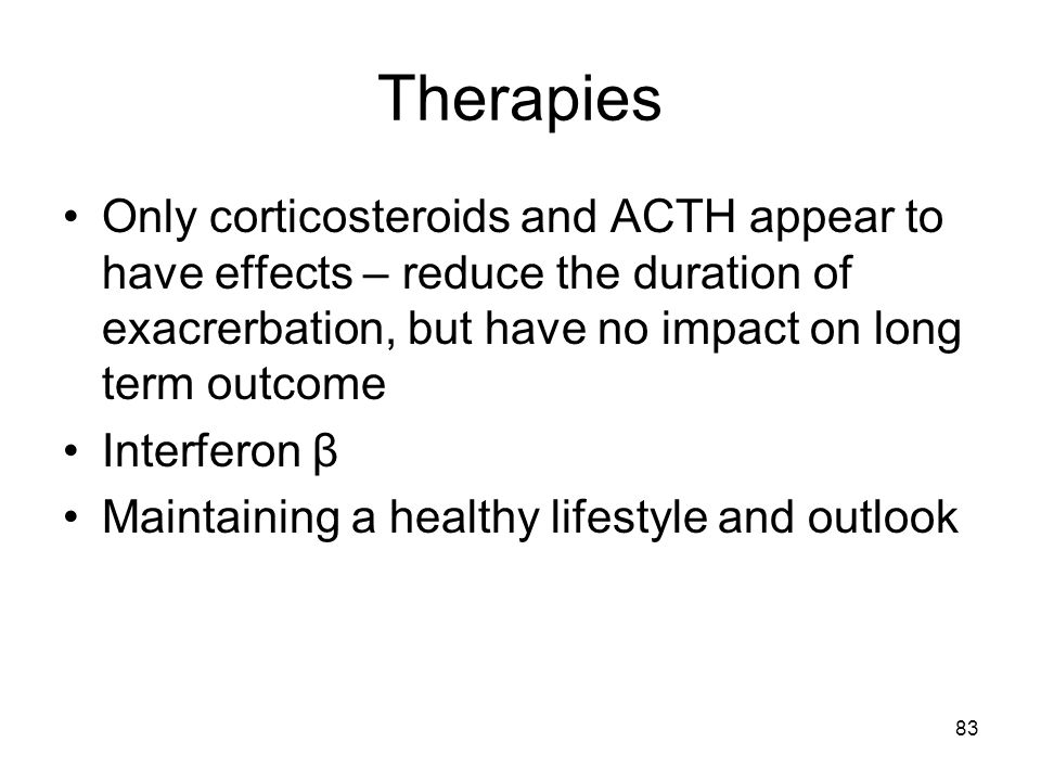 Therapies Only corticosteroids and ACTH appear to have effects – reduce the duration of exacrerbation, but have no impact on long term outcome.