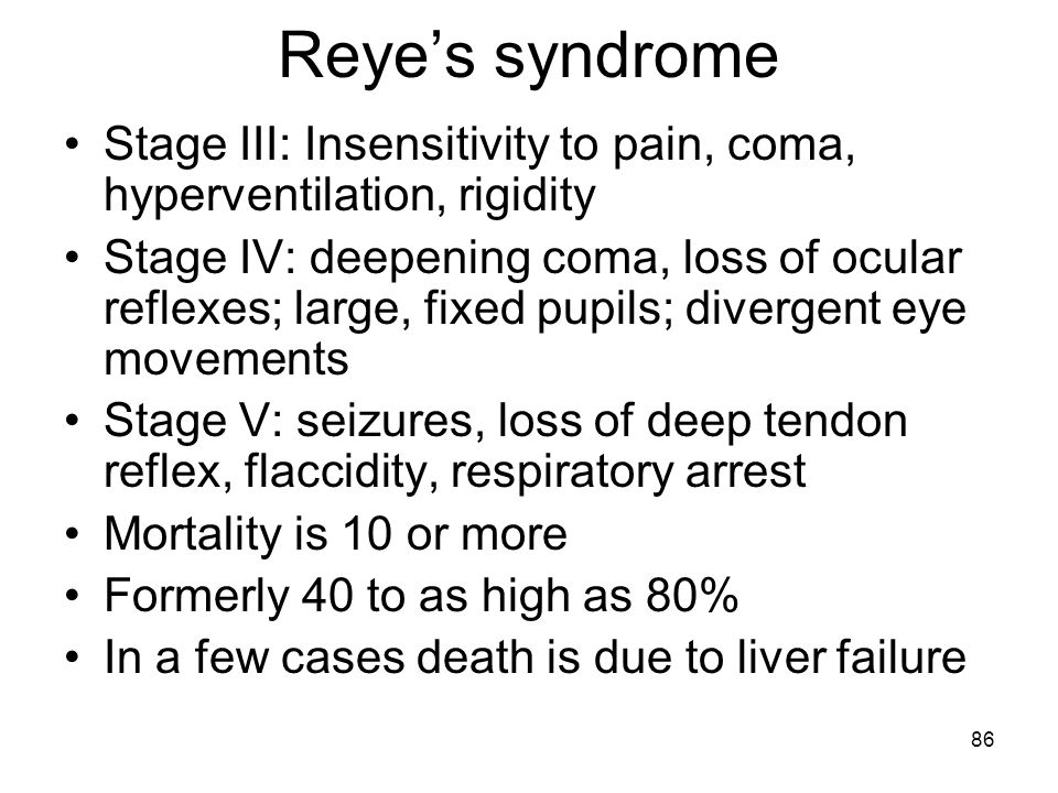 Reye's syndrome Stage III: Insensitivity to pain, coma, hyperventilation, rigidity.