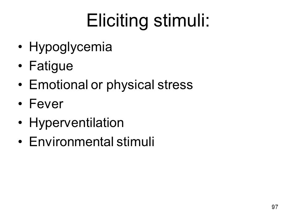Eliciting stimuli: Hypoglycemia Fatigue Emotional or physical stress