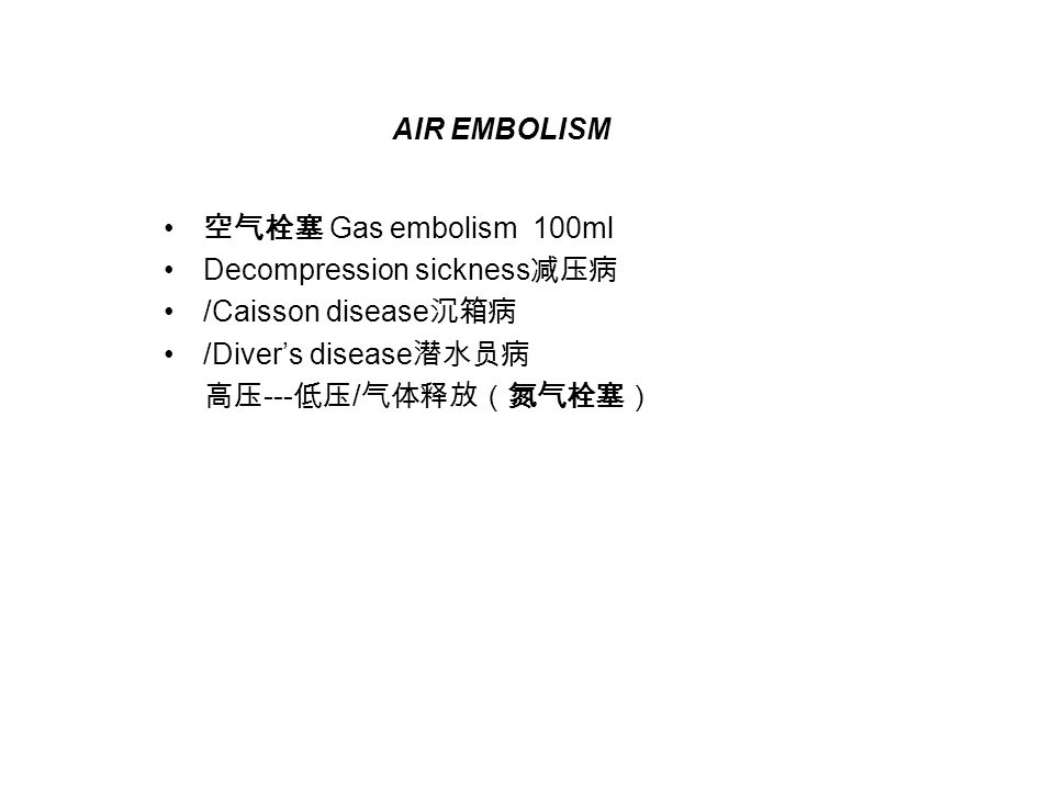 AIR EMBOLISM 空气栓塞 Gas embolism 100ml. Decompression sickness减压病. /Caisson disease沉箱病. /Diver's disease潜水员病.