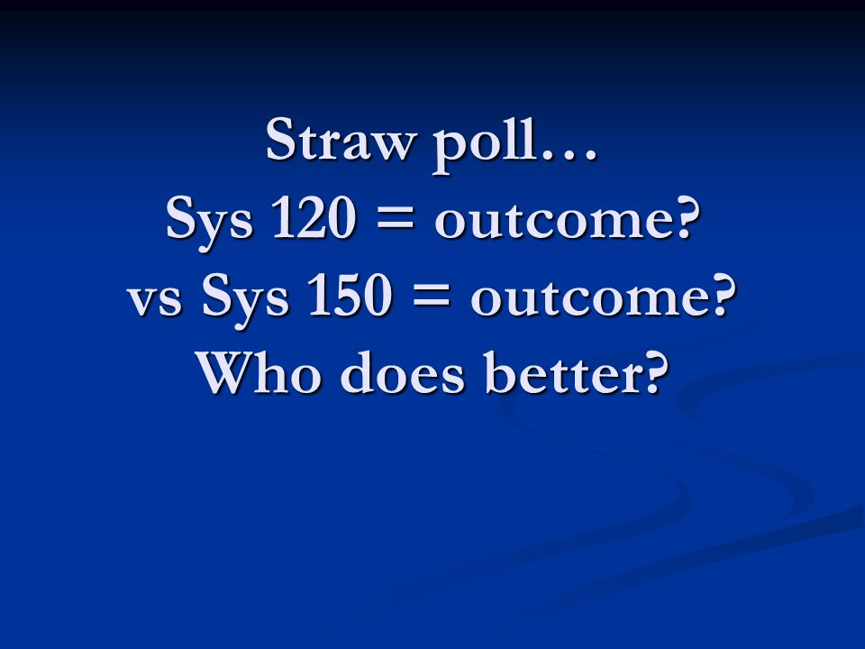 Straw poll… Sys 120 = outcome vs Sys 150 = outcome Who does better