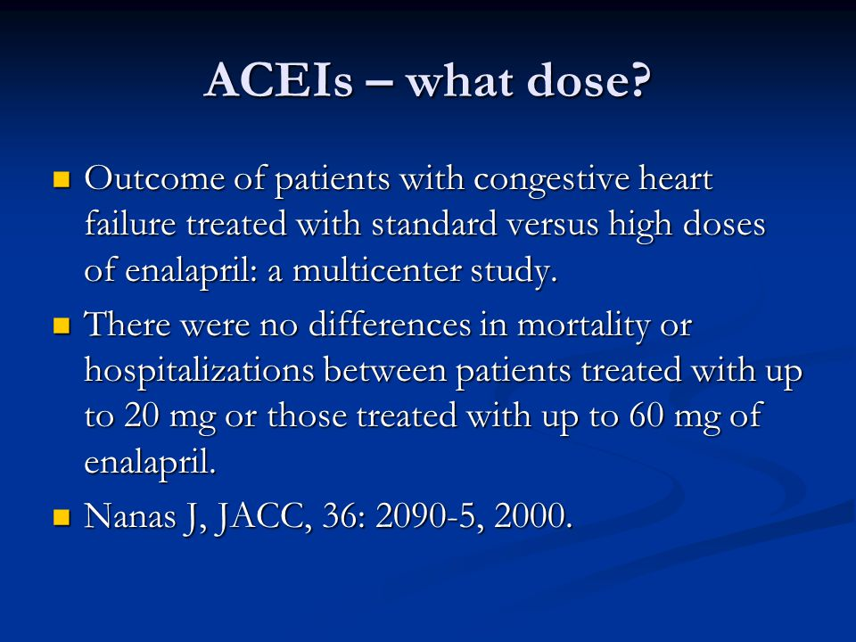 ACEIs – what dose Outcome of patients with congestive heart failure treated with standard versus high doses of enalapril: a multicenter study.
