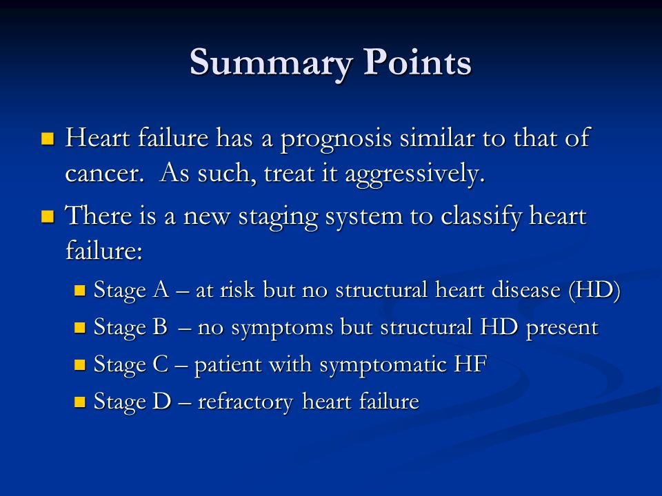 Summary Points Heart failure has a prognosis similar to that of cancer. As such, treat it aggressively.