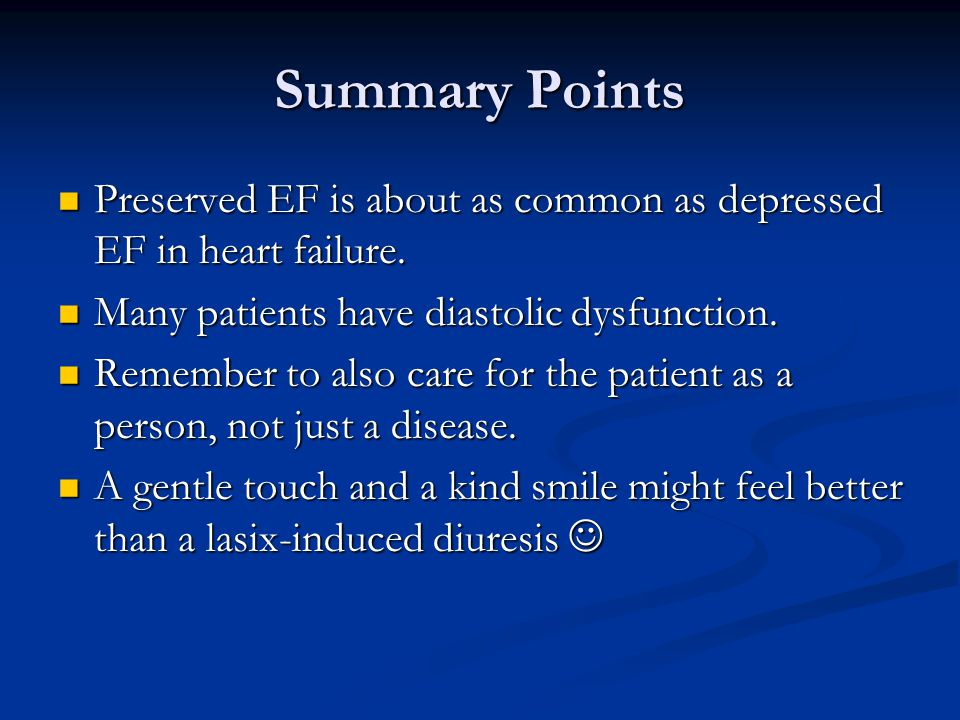 Summary Points Preserved EF is about as common as depressed EF in heart failure. Many patients have diastolic dysfunction.