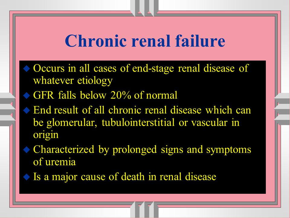 Chronic renal failure Occurs in all cases of end-stage renal disease of whatever etiology. GFR falls below 20% of normal.