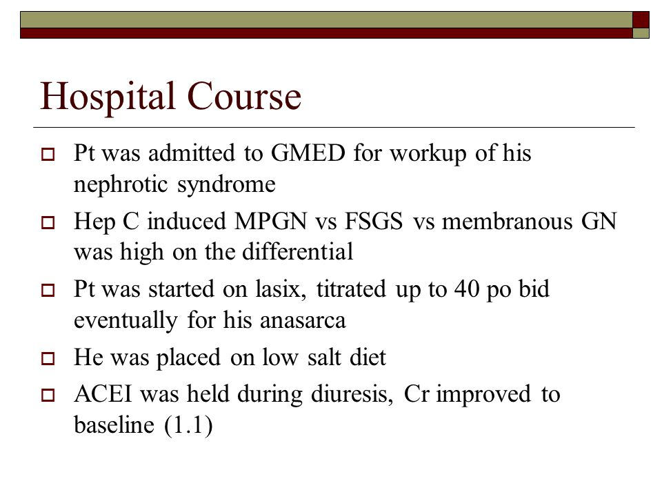 Hospital Course Pt was admitted to GMED for workup of his nephrotic syndrome.