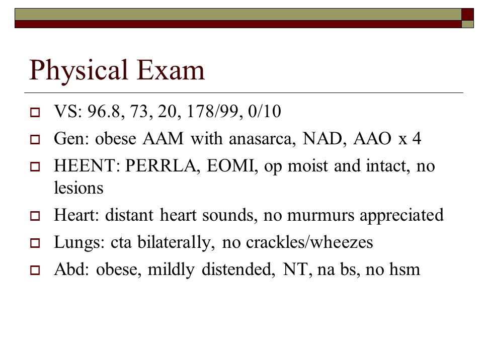 Physical Exam VS: 96.8, 73, 20, 178/99, 0/10. Gen: obese AAM with anasarca, NAD, AAO x 4. HEENT: PERRLA, EOMI, op moist and intact, no lesions.