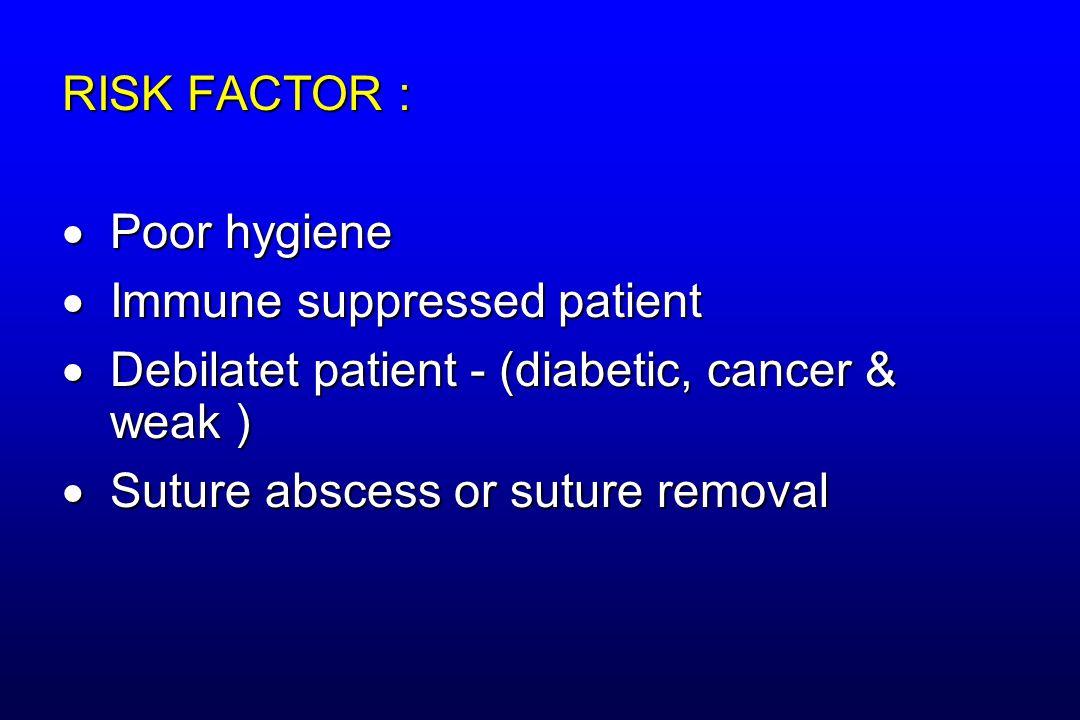 RISK FACTOR : Poor hygiene. Immune suppressed patient. Debilatet patient - (diabetic, cancer & weak )