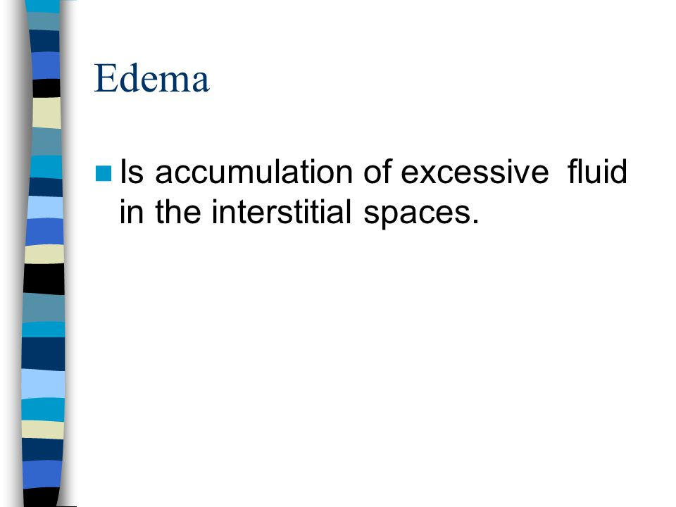Edema Is accumulation of excessive fluid in the interstitial spaces.