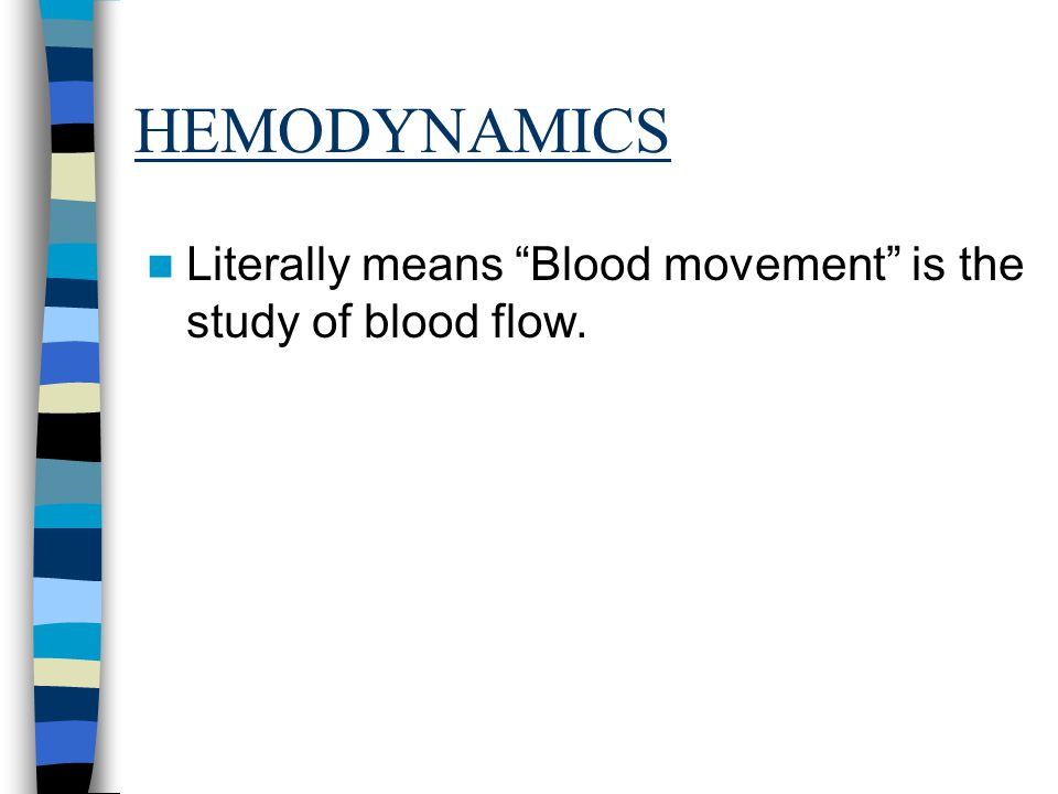 HEMODYNAMICS Literally means Blood movement is the study of blood flow.