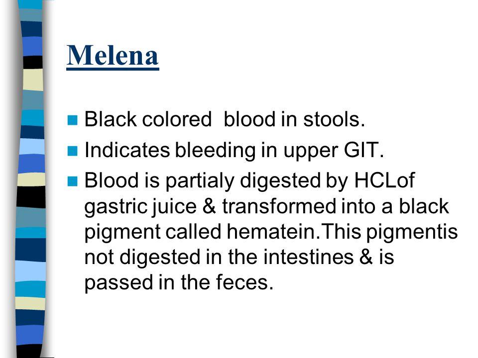 Melena Black colored blood in stools. Indicates bleeding in upper GIT.