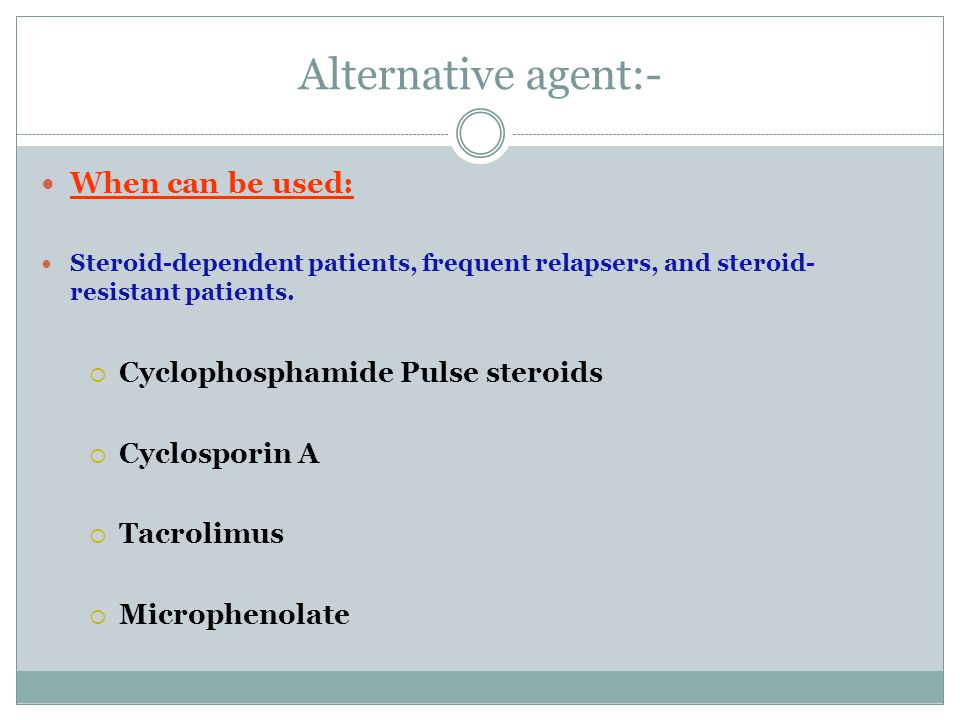 Alternative agent:- When can be used: Cyclophosphamide Pulse steroids