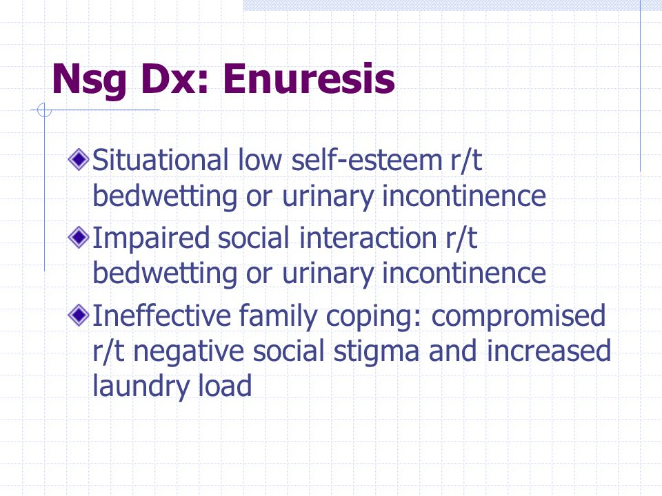 Nsg Dx: Enuresis Situational low self-esteem r/t bedwetting or urinary incontinence.