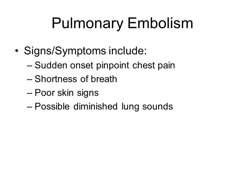 Pulmonary Embolism Signs/Symptoms include: