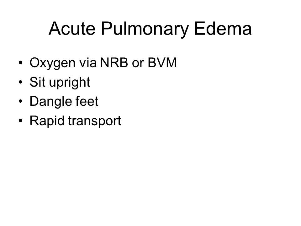 Acute Pulmonary Edema Oxygen via NRB or BVM Sit upright Dangle feet