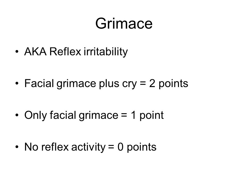 Grimace AKA Reflex irritability Facial grimace plus cry = 2 points