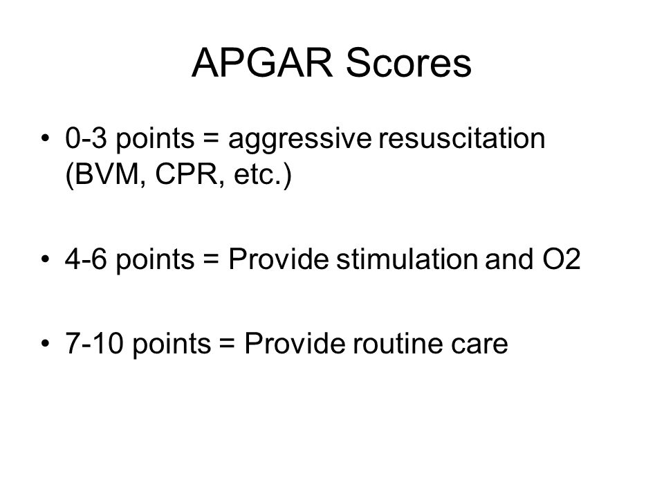 APGAR Scores 0-3 points = aggressive resuscitation (BVM, CPR, etc.)