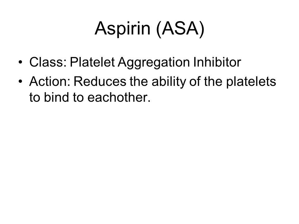 Aspirin (ASA) Class: Platelet Aggregation Inhibitor