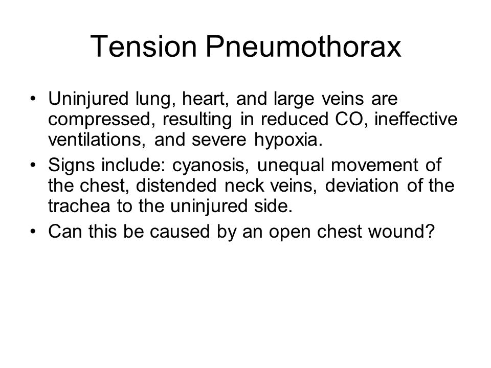 Tension Pneumothorax Uninjured lung, heart, and large veins are compressed, resulting in reduced CO, ineffective ventilations, and severe hypoxia.